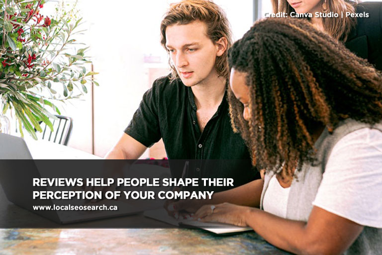Reviews help people shape their perception of your company