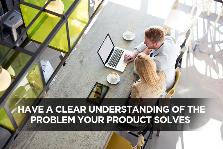 Have A Clear Understanding Of The Problem Your Product Solves